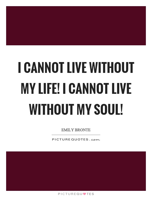 I cannot live without my life! I cannot live without my soul! Picture Quote #1
