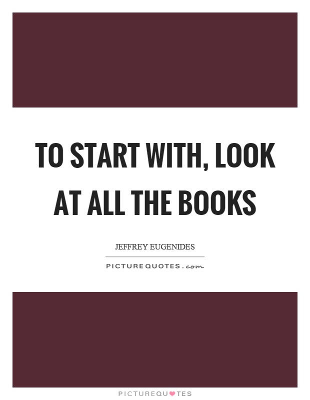 To start with, look at all the books Picture Quote #1