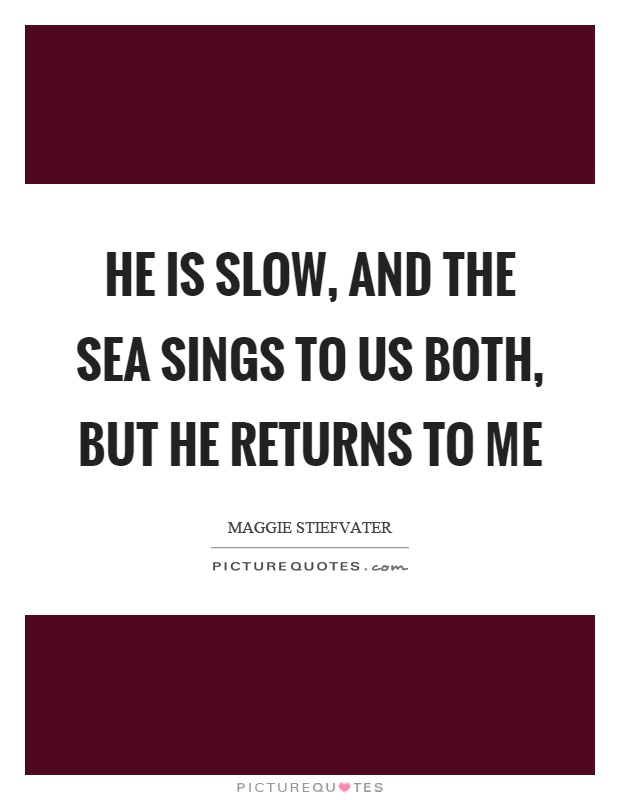 He is slow, and the sea sings to us both, but he returns to me Picture Quote #1
