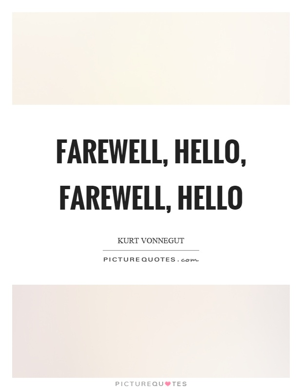 Farewell, hello, farewell, hello Picture Quote #1