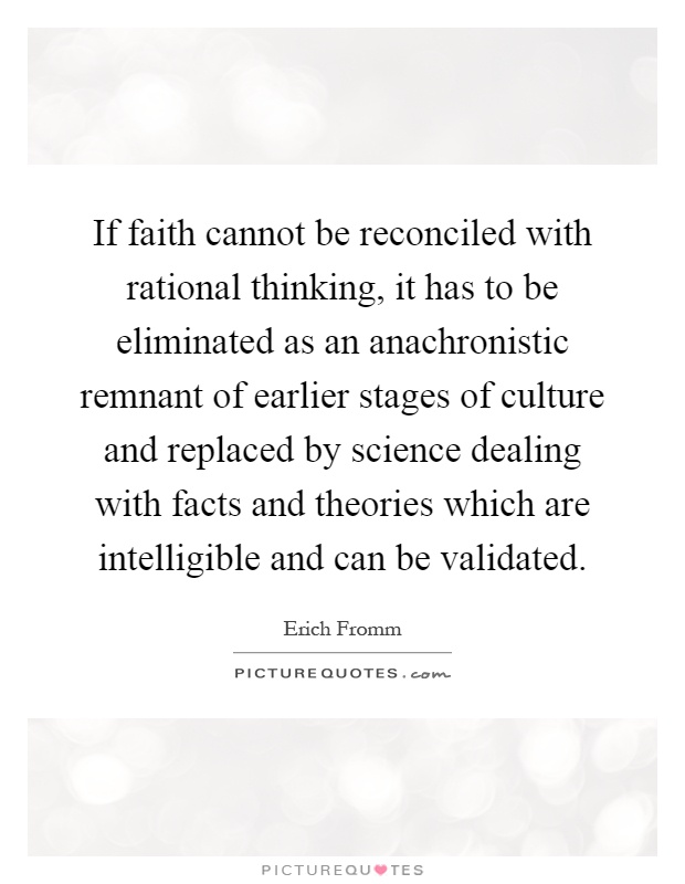 If faith cannot be reconciled with rational thinking, it has to be eliminated as an anachronistic remnant of earlier stages of culture and replaced by science dealing with facts and theories which are intelligible and can be validated Picture Quote #1