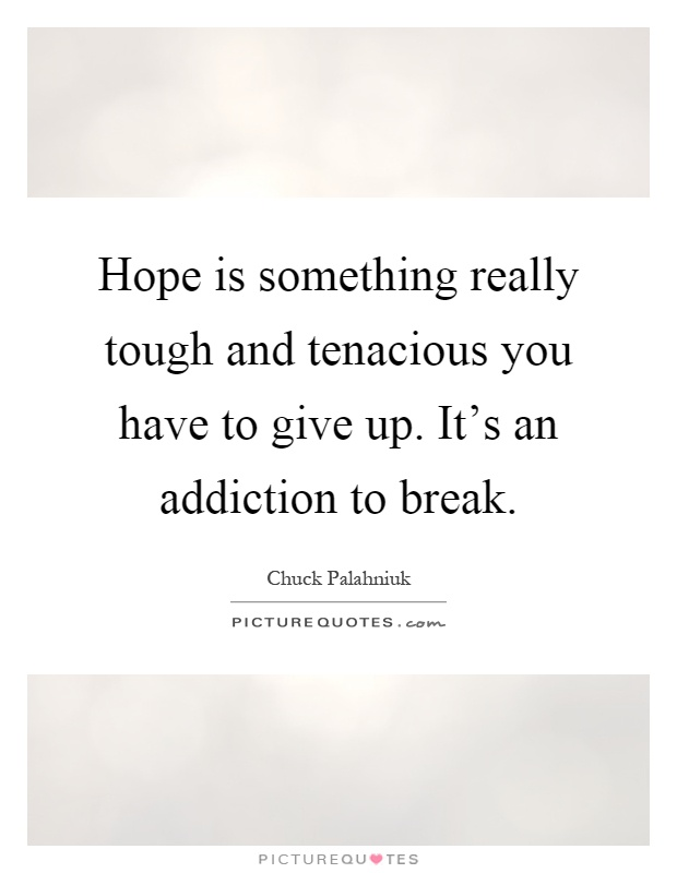 Hope is something really tough and tenacious you have to give up. It's an addiction to break Picture Quote #1