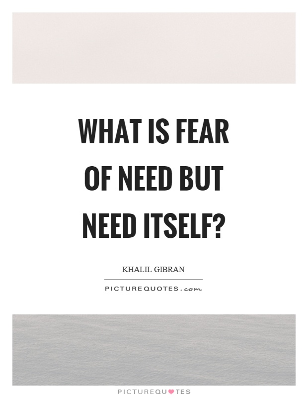 What is fear of need but need itself? Picture Quote #1