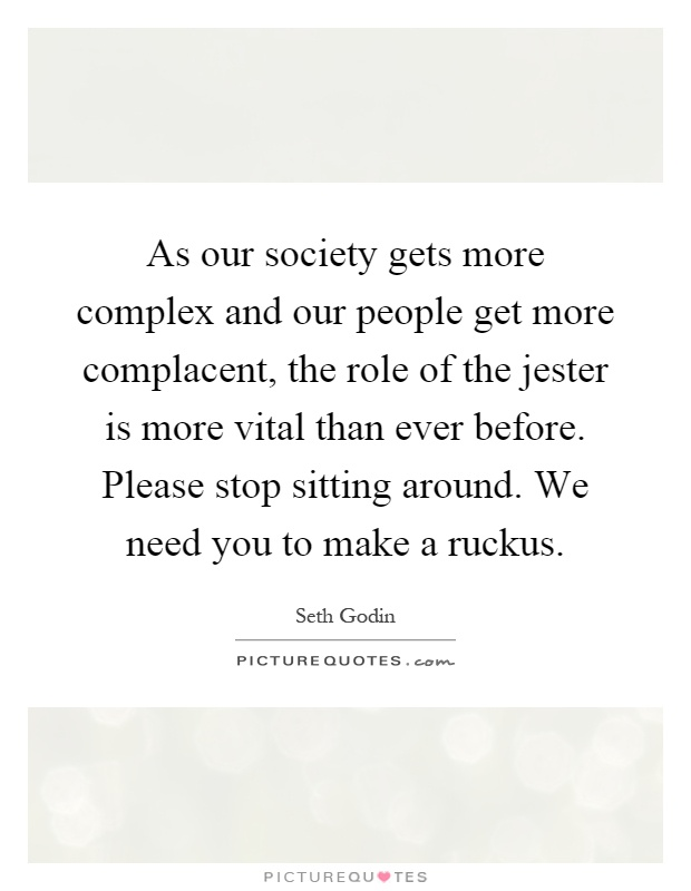 As our society gets more complex and our people get more complacent, the role of the jester is more vital than ever before. Please stop sitting around. We need you to make a ruckus Picture Quote #1