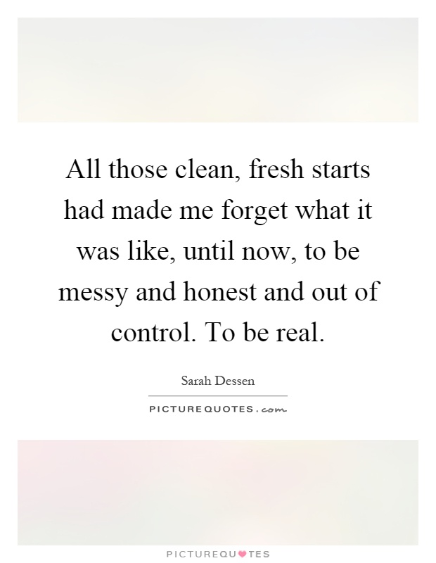 All those clean, fresh starts had made me forget what it was like, until now, to be messy and honest and out of control. To be real Picture Quote #1