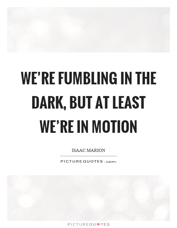 We're fumbling in the dark, but at least we're in motion Picture Quote #1