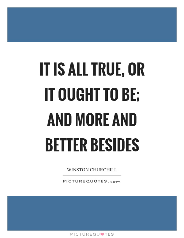 It is all true, or it ought to be; and more and better besides Picture Quote #1