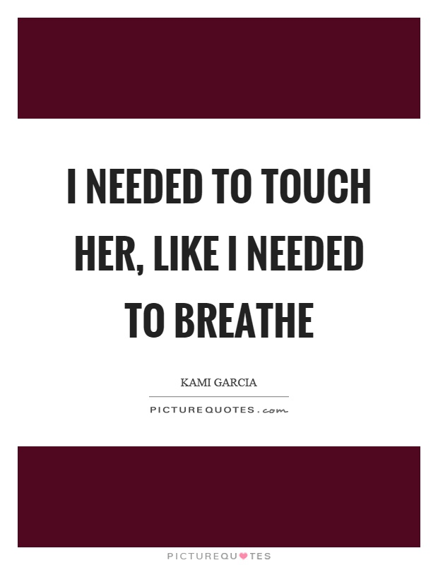 I needed to touch her, like I needed to breathe Picture Quote #1