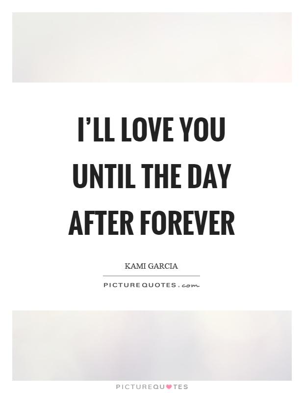 I'll love you until the day after forever Picture Quote #1