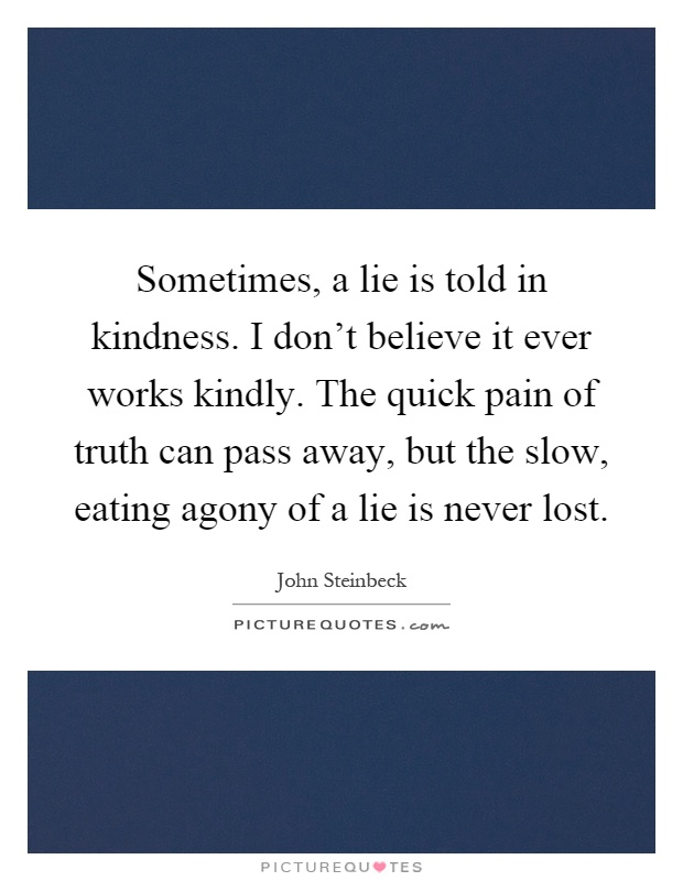 Sometimes, a lie is told in kindness. I don't believe it ever works kindly. The quick pain of truth can pass away, but the slow, eating agony of a lie is never lost Picture Quote #1