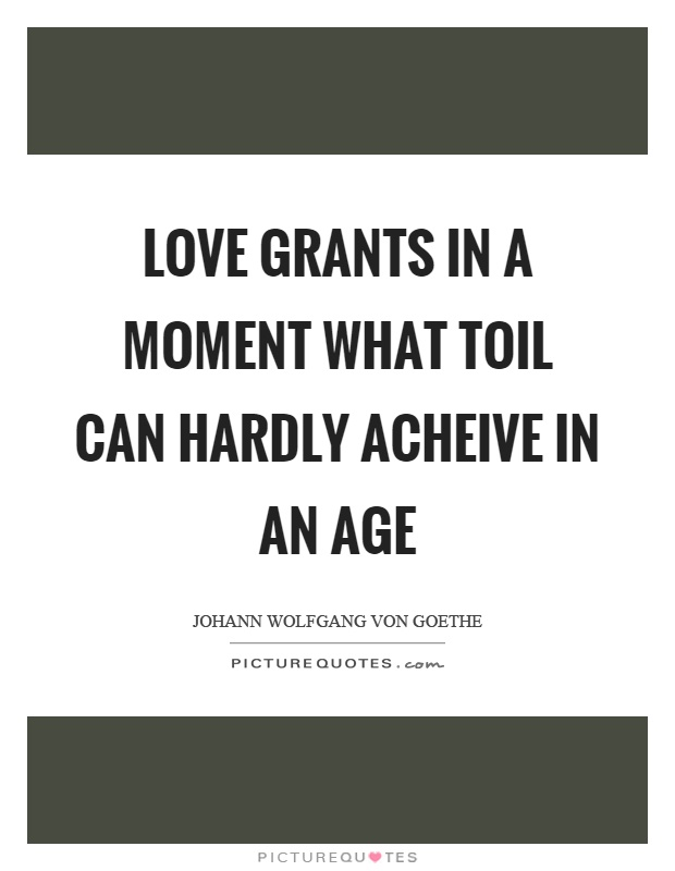 Love grants in a moment what toil can hardly acheive in an age Picture Quote #1