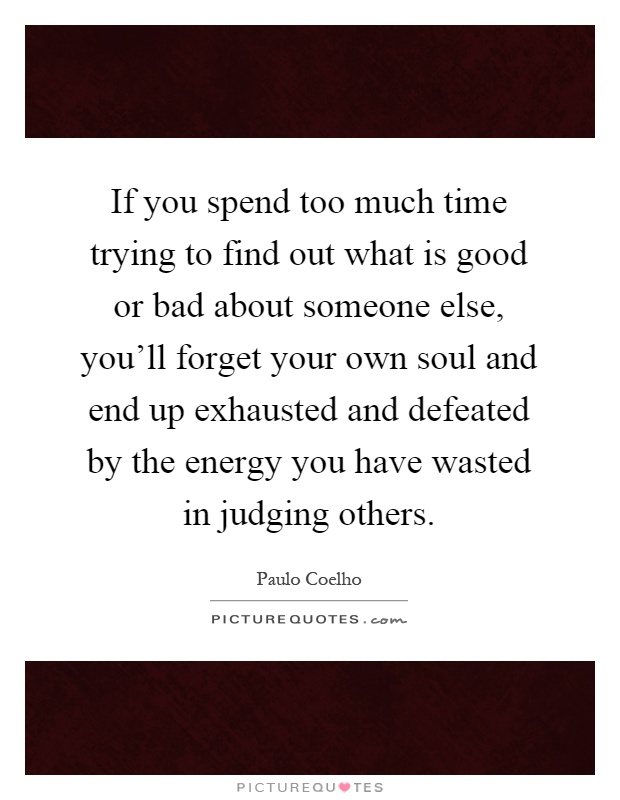 If you spend too much time trying to find out what is good or bad about someone else, you'll forget your own soul and end up exhausted and defeated by the energy you have wasted in judging others Picture Quote #1