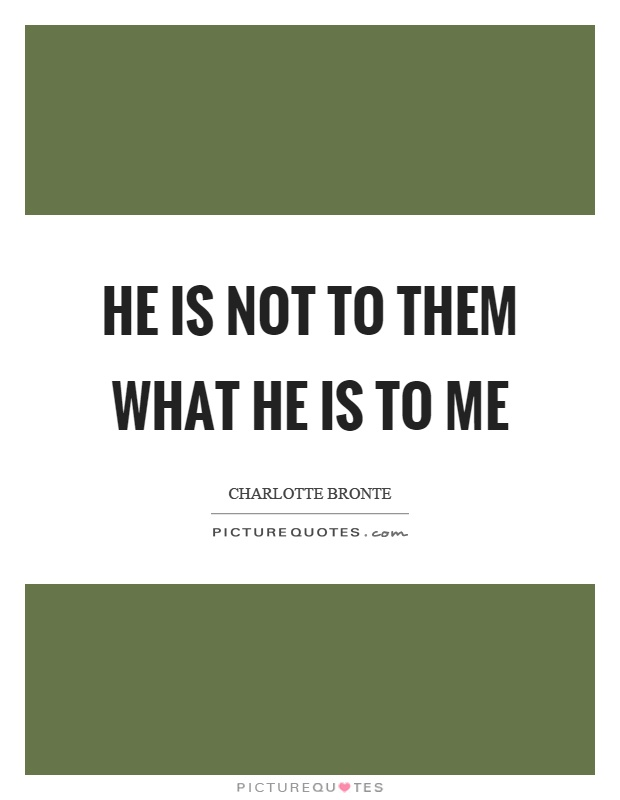 He is not to them what he is to me Picture Quote #1