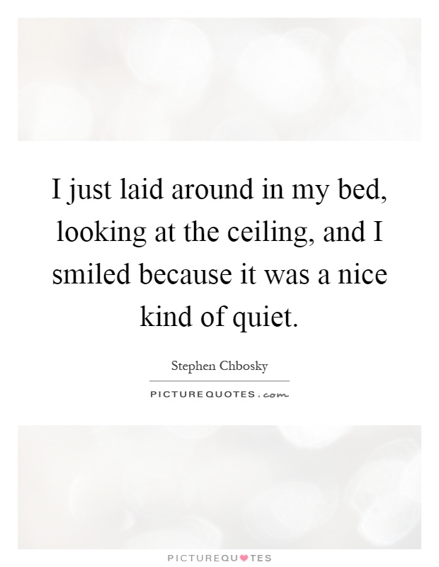 I just laid around in my bed, looking at the ceiling, and I smiled because it was a nice kind of quiet Picture Quote #1