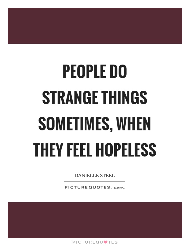 People do strange things sometimes, when they feel hopeless Picture Quote #1