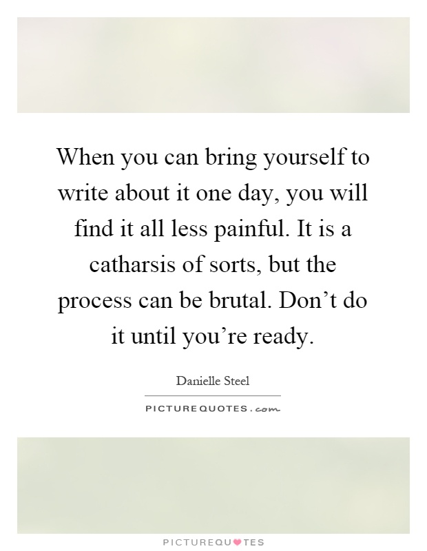When you can bring yourself to write about it one day, you will find it all less painful. It is a catharsis of sorts, but the process can be brutal. Don't do it until you're ready Picture Quote #1