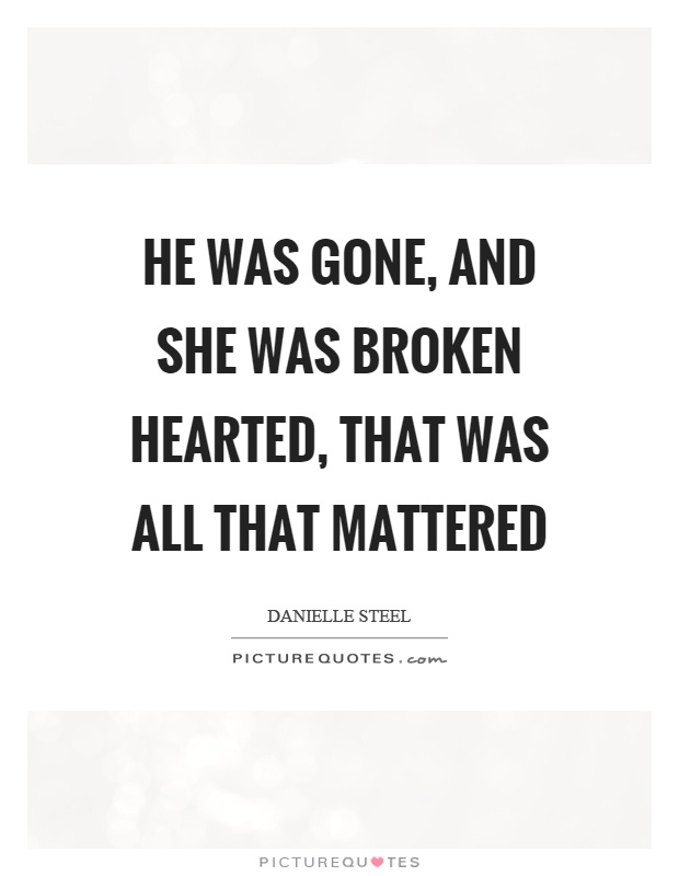 He was gone, and she was broken hearted, that was all that mattered Picture Quote #1