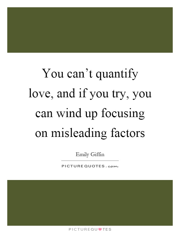 You can't quantify love, and if you try, you can wind up focusing on misleading factors Picture Quote #1