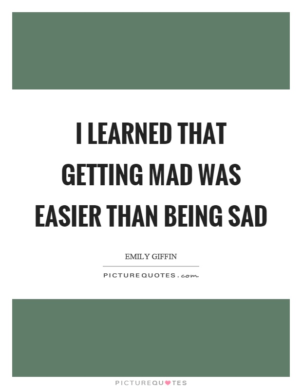 I learned that getting mad was easier than being sad Picture Quote #1