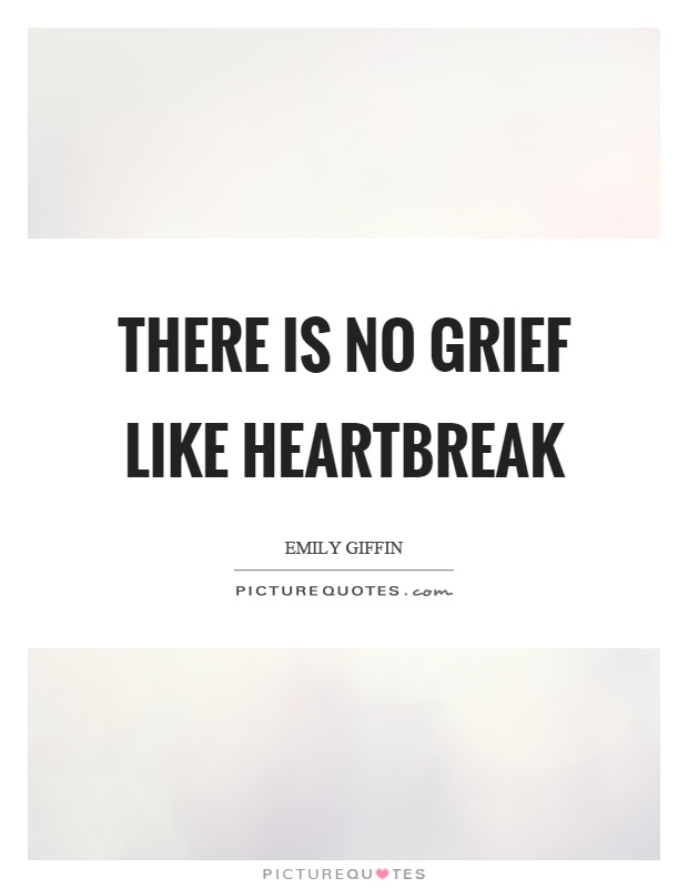 There is no grief like heartbreak Picture Quote #1
