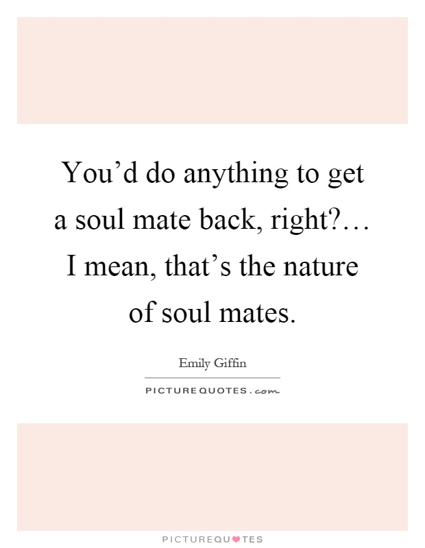 You'd do anything to get a soul mate back, right?… I mean, that's the nature of soul mates Picture Quote #1