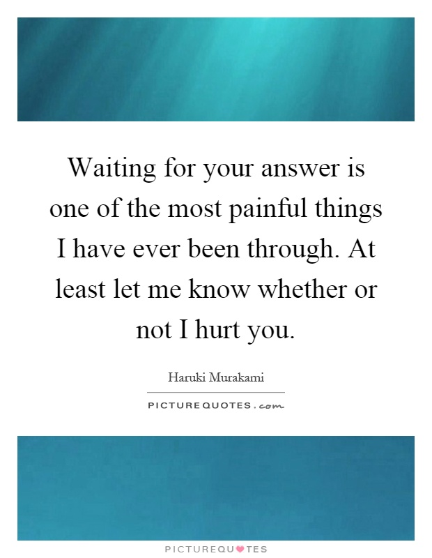 Waiting for your answer is one of the most painful things I have ever been through. At least let me know whether or not I hurt you Picture Quote #1