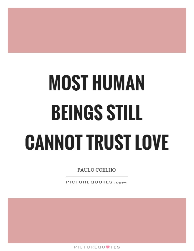Most human beings still cannot trust love Picture Quote #1