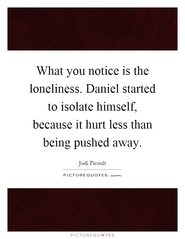 What you notice is the loneliness. Daniel started to isolate himself, because it hurt less than being pushed away Picture Quote #1