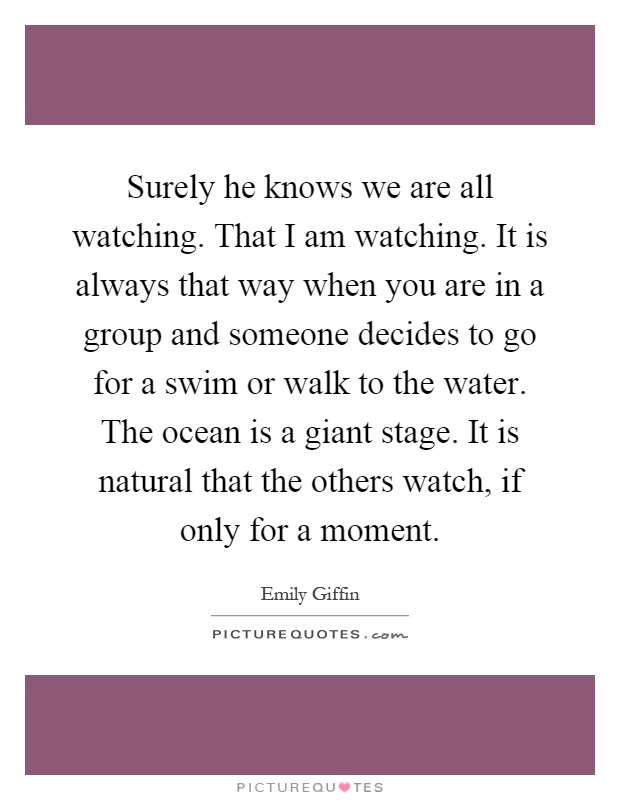 Surely he knows we are all watching. That I am watching. It is always that way when you are in a group and someone decides to go for a swim or walk to the water. The ocean is a giant stage. It is natural that the others watch, if only for a moment Picture Quote #1