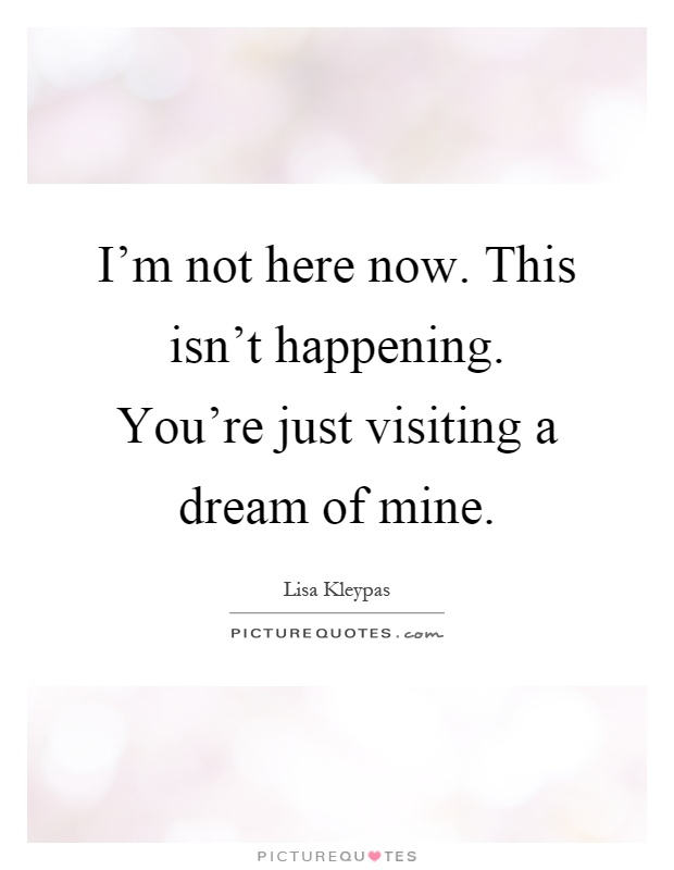 I'm not here now. This isn't happening. You're just visiting a dream of mine Picture Quote #1