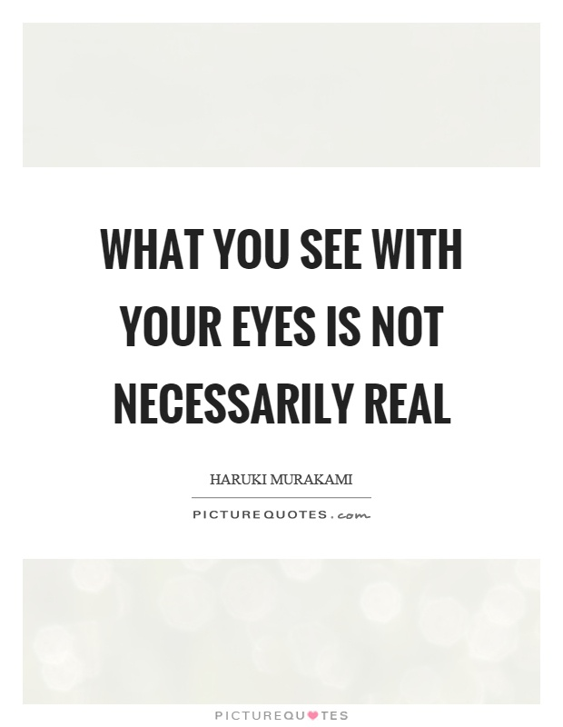 What you see with your eyes is not necessarily real Picture Quote #1
