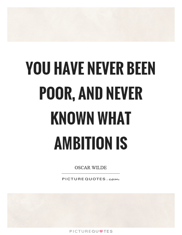 You have never been poor, and never known what ambition is Picture Quote #1