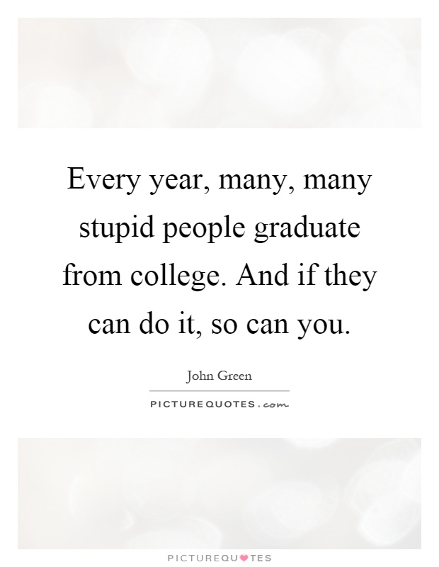 Every year, many, many stupid people graduate from college. And if they can do it, so can you Picture Quote #1
