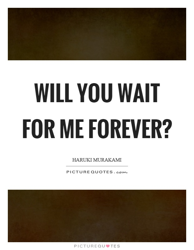 Will you wait for me forever? Picture Quote #1