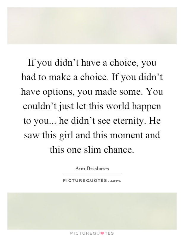 If you didn't have a choice, you had to make a choice. If you didn't have options, you made some. You couldn't just let this world happen to you... he didn't see eternity. He saw this girl and this moment and this one slim chance Picture Quote #1