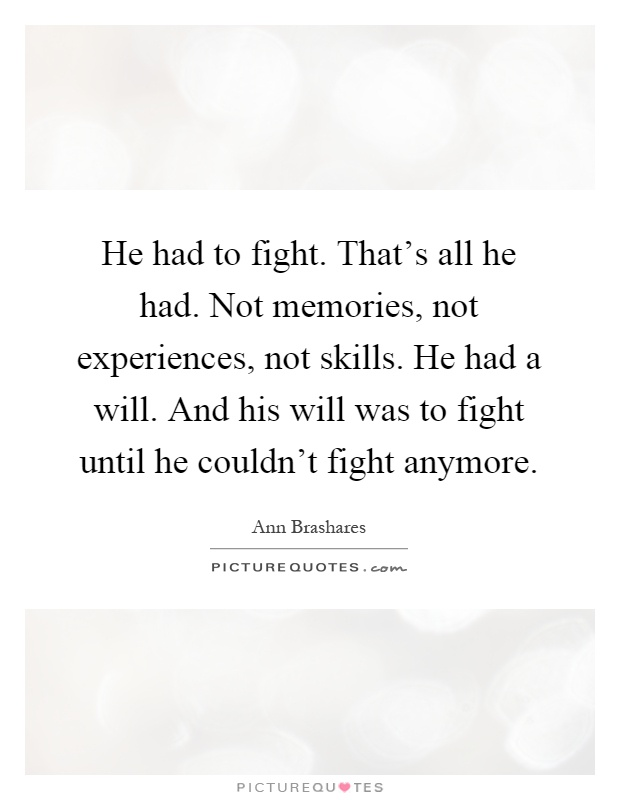 He had to fight. That's all he had. Not memories, not experiences, not skills. He had a will. And his will was to fight until he couldn't fight anymore Picture Quote #1
