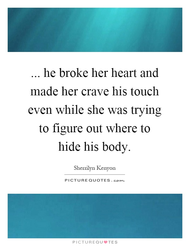 ... he broke her heart and made her crave his touch even while she was trying to figure out where to hide his body Picture Quote #1