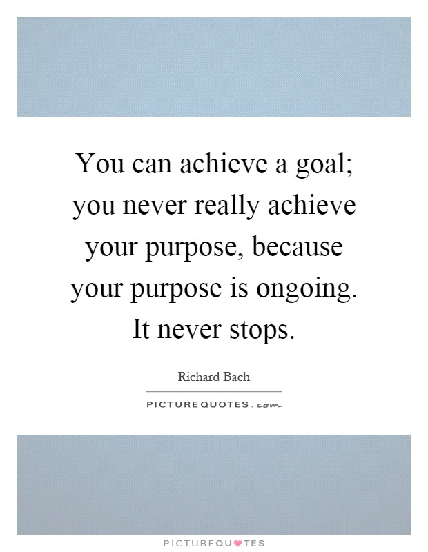 You can achieve a goal; you never really achieve your purpose, because your purpose is ongoing. It never stops Picture Quote #1