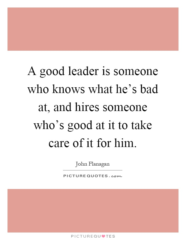 A good leader is someone who knows what he's bad at, and hires someone who's good at it to take care of it for him Picture Quote #1