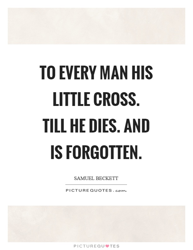 To every man his little cross. Till he dies. And is forgotten Picture Quote #1