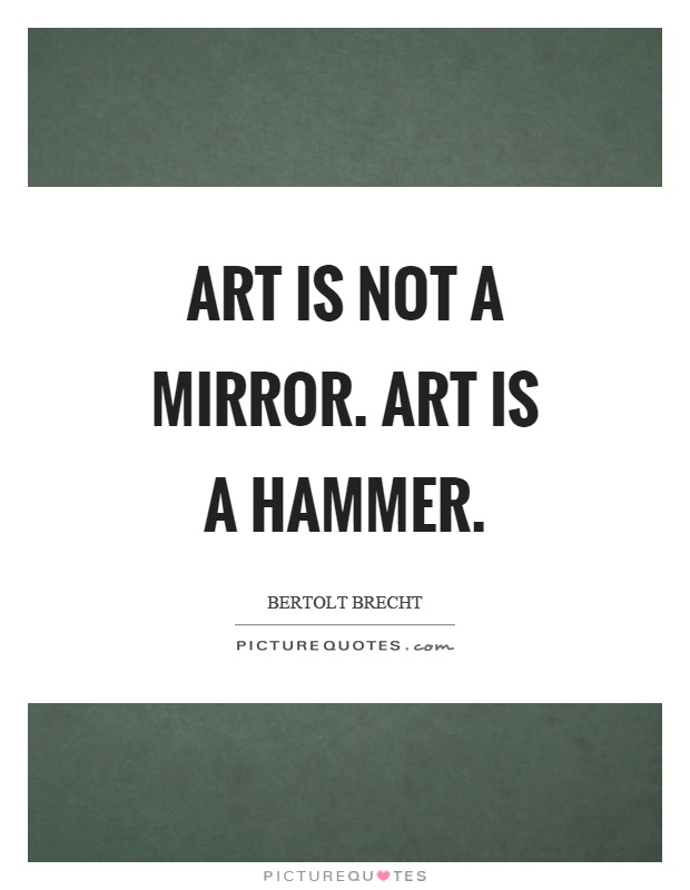 Art is not a mirror. Art is a hammer Picture Quote #1