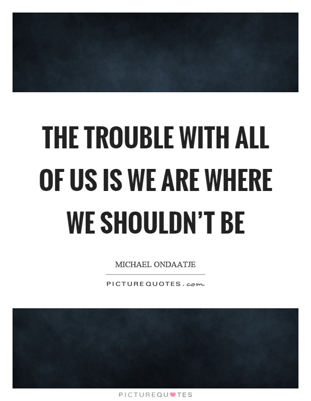 The trouble with all of us is we are where we shouldn't be Picture Quote #1