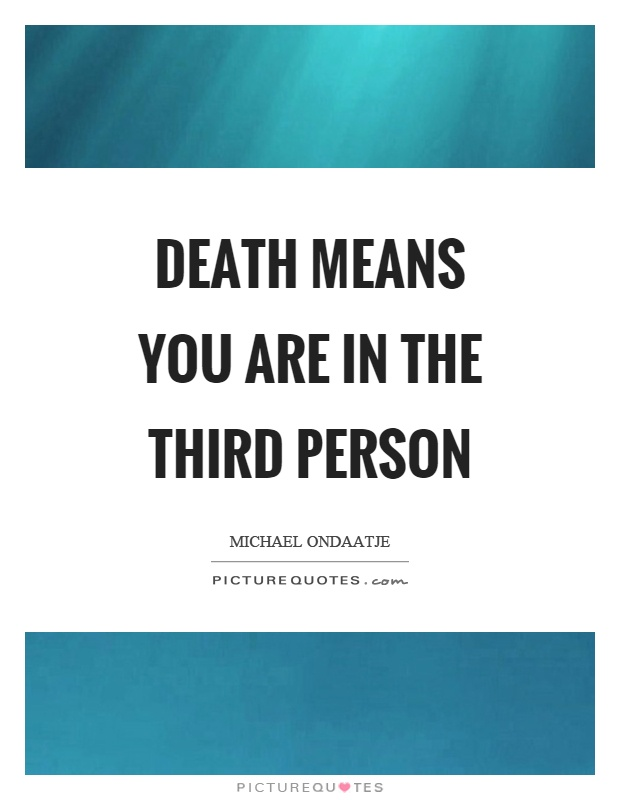 Death means you are in the third person Picture Quote #1