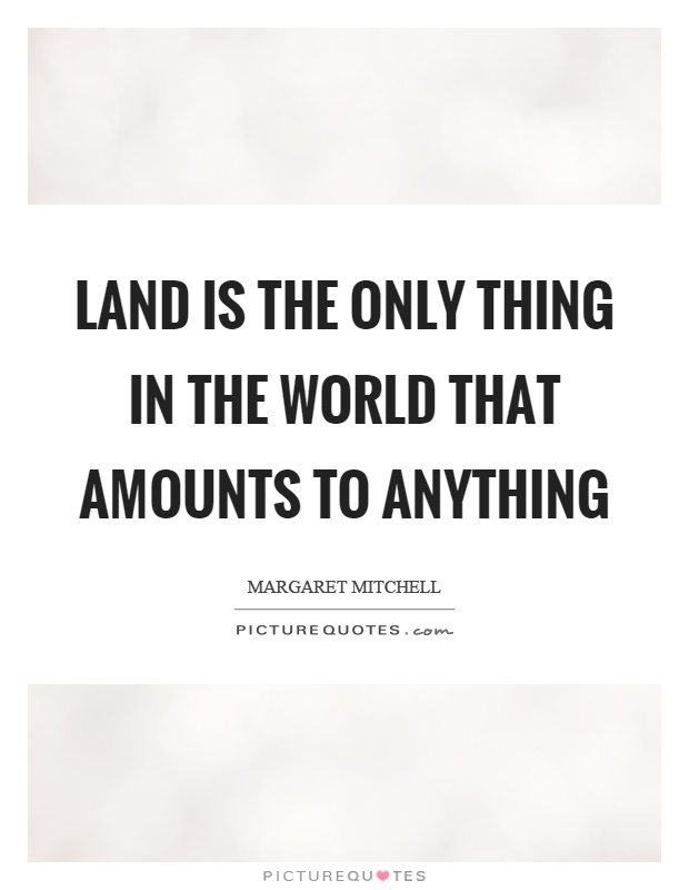 Land is the only thing in the world that amounts to anything Picture Quote #1