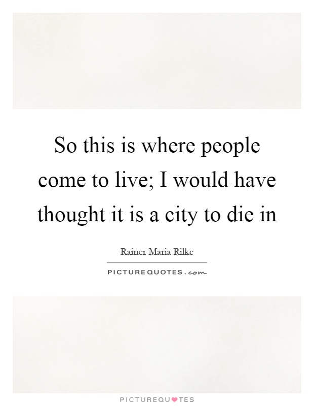 So this is where people come to live; I would have thought it is a city to die in Picture Quote #1