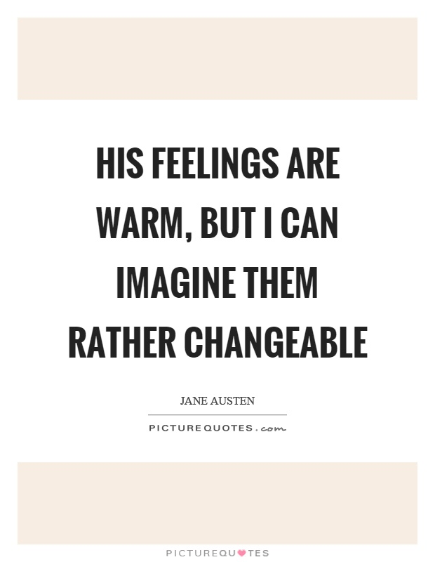 His feelings are warm, but I can imagine them rather changeable Picture Quote #1