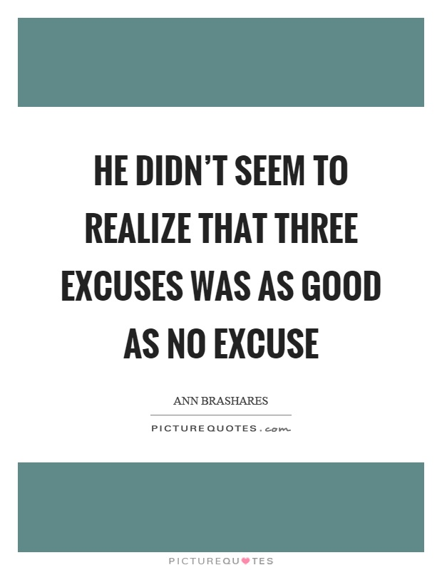 He didn't seem to realize that three excuses was as good as no excuse Picture Quote #1