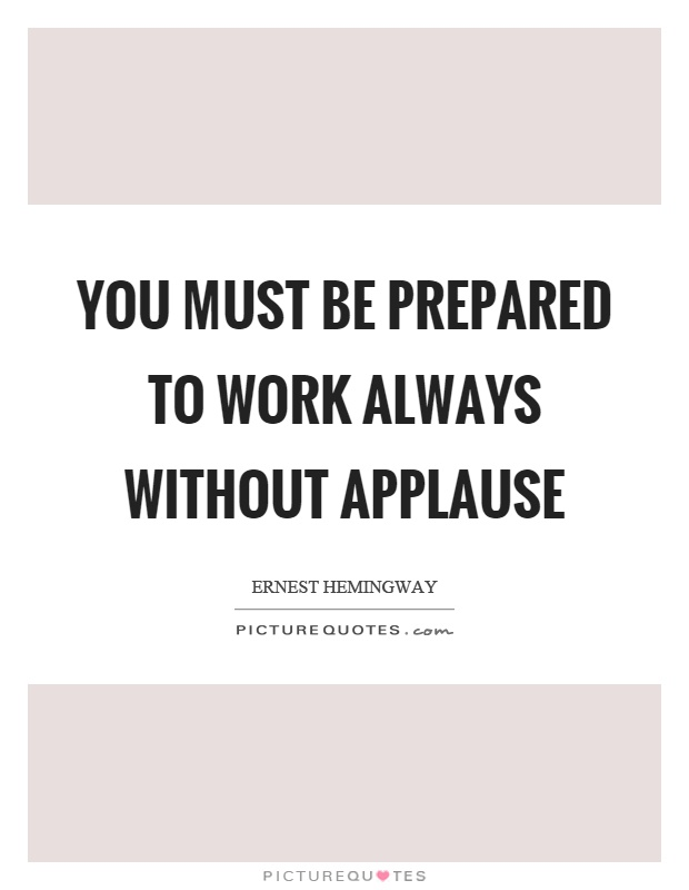 You must be prepared to work always without applause Picture Quote #1