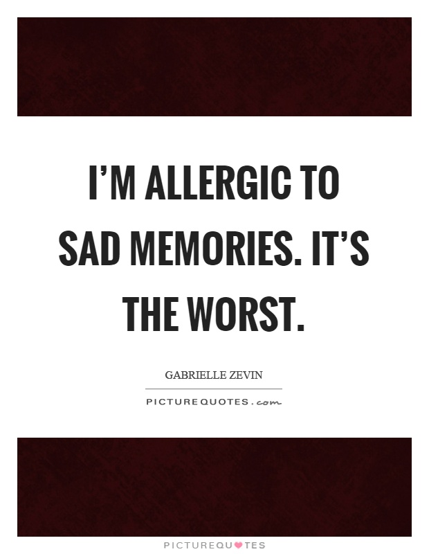 I'm allergic to sad memories. It's the worst Picture Quote #1