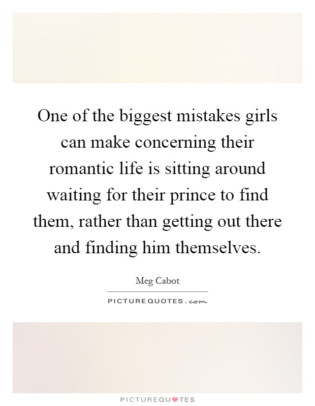 One of the biggest mistakes girls can make concerning their romantic life is sitting around waiting for their prince to find them, rather than getting out there and finding him themselves Picture Quote #1